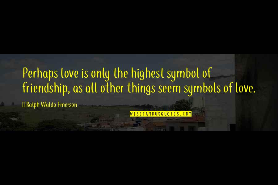 Only Friendship Quotes By Ralph Waldo Emerson: Perhaps love is only the highest symbol of