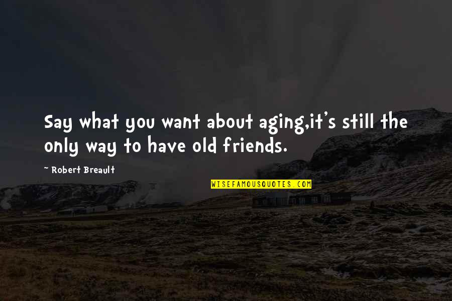 Only Friendship Quotes By Robert Breault: Say what you want about aging,it's still the