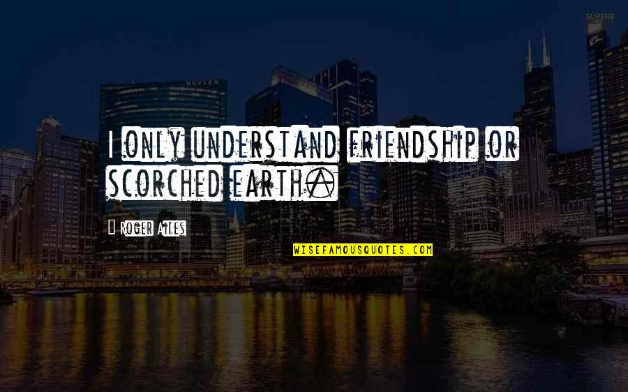 Only Friendship Quotes By Roger Ailes: I only understand friendship or scorched earth.