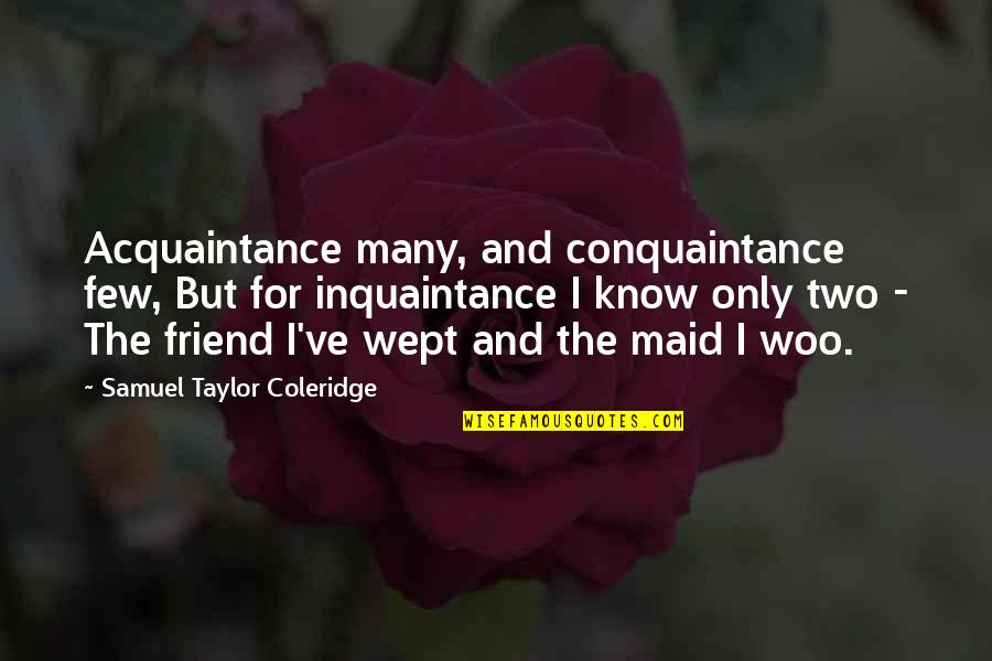 Only Friendship Quotes By Samuel Taylor Coleridge: Acquaintance many, and conquaintance few, But for inquaintance