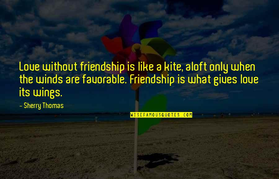 Only Friendship Quotes By Sherry Thomas: Love without friendship is like a kite, aloft