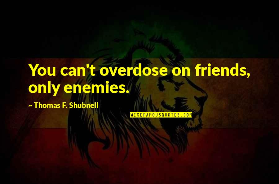 Only Friendship Quotes By Thomas F. Shubnell: You can't overdose on friends, only enemies.