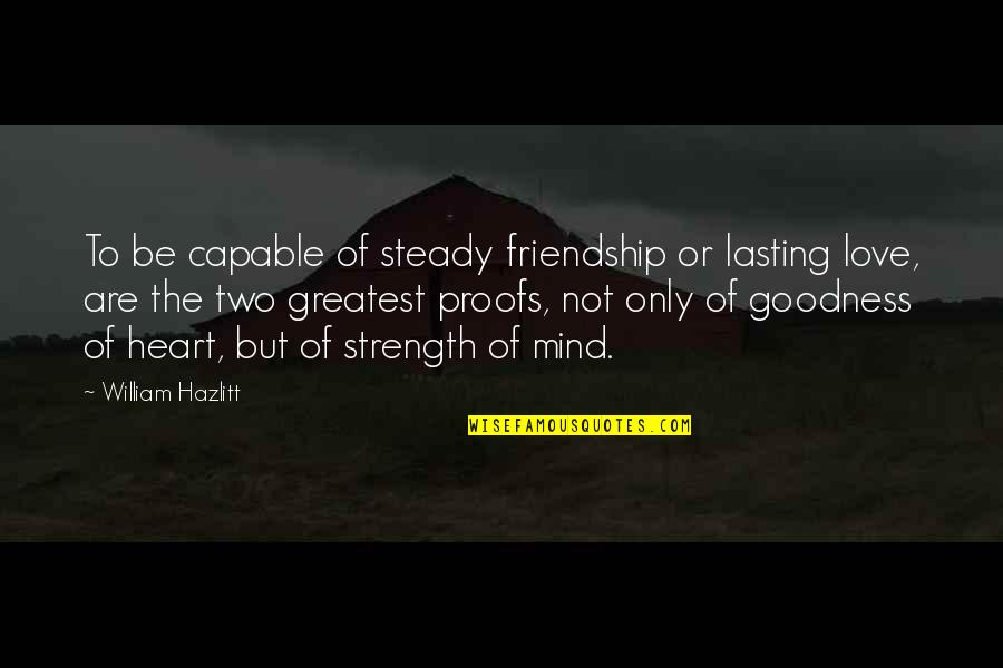 Only Friendship Quotes By William Hazlitt: To be capable of steady friendship or lasting