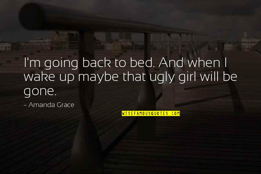 Only Girl For You Quotes By Amanda Grace: I'm going back to bed. And when I