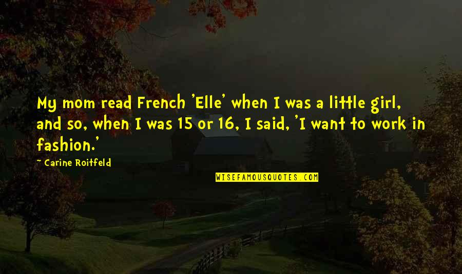 Only Girl For You Quotes By Carine Roitfeld: My mom read French 'Elle' when I was