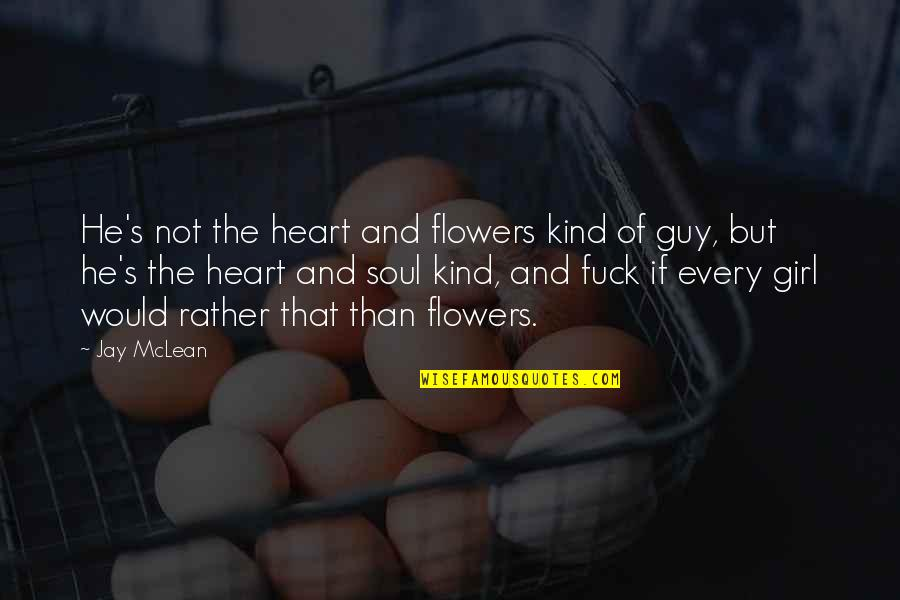 Only Girl For You Quotes By Jay McLean: He's not the heart and flowers kind of
