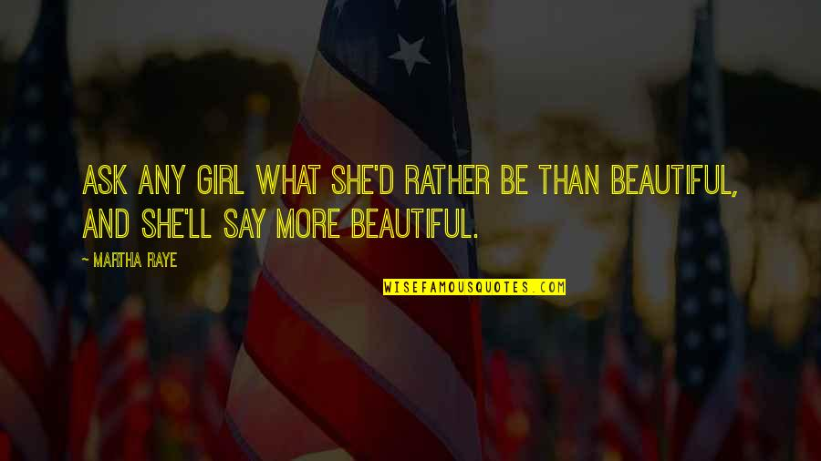 Only Girl For You Quotes By Martha Raye: Ask any girl what she'd rather be than