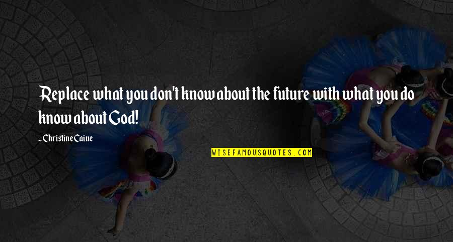 Only God Knows Our Future Quotes By Christine Caine: Replace what you don't know about the future
