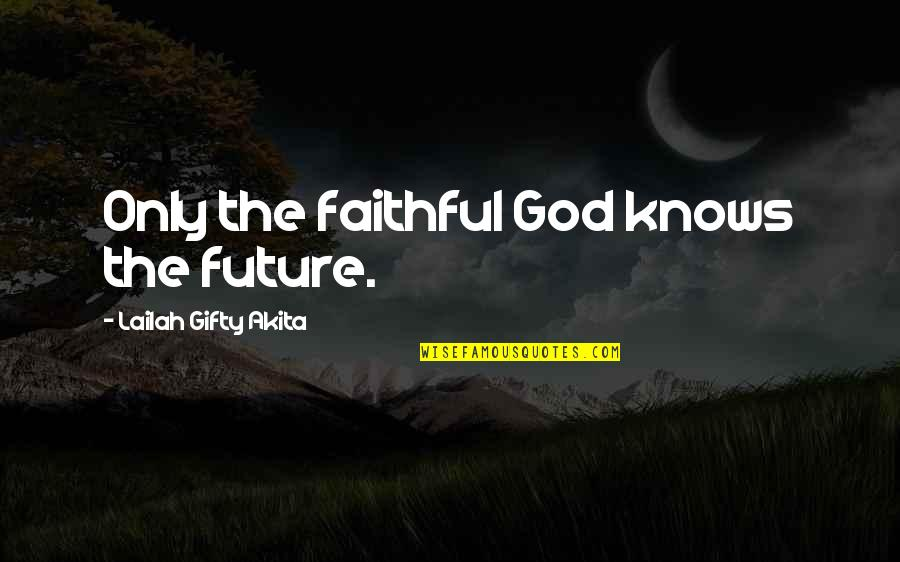 Only God Knows Our Future Quotes By Lailah Gifty Akita: Only the faithful God knows the future.