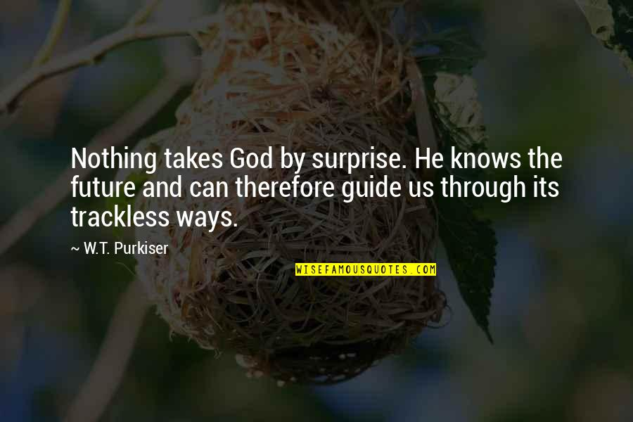 Only God Knows Our Future Quotes By W.T. Purkiser: Nothing takes God by surprise. He knows the