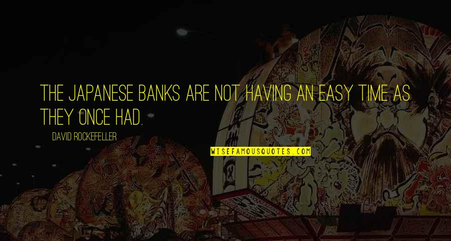 Only Having So Much Time Quotes By David Rockefeller: The Japanese banks are not having an easy