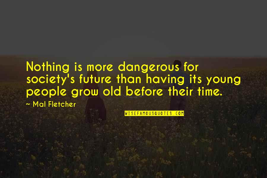 Only Having So Much Time Quotes By Mal Fletcher: Nothing is more dangerous for society's future than