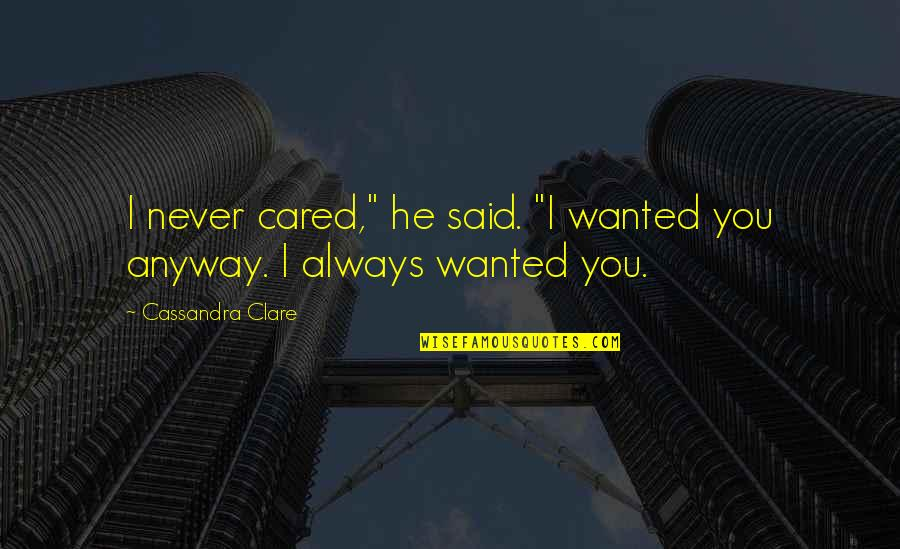 """Only If You Cared Quotes By Cassandra Clare: I never cared,"""" he said. """"I wanted you"""