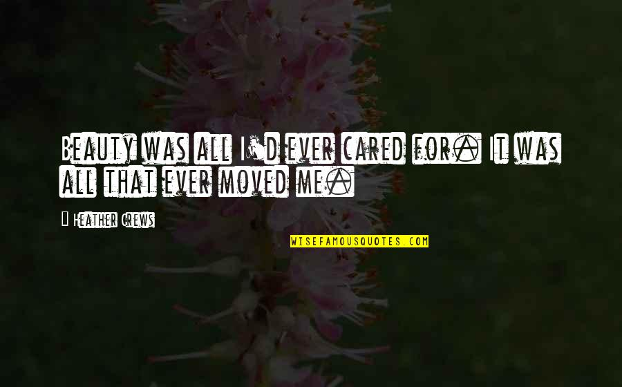 Only If You Cared Quotes By Heather Crews: Beauty was all I'd ever cared for. It