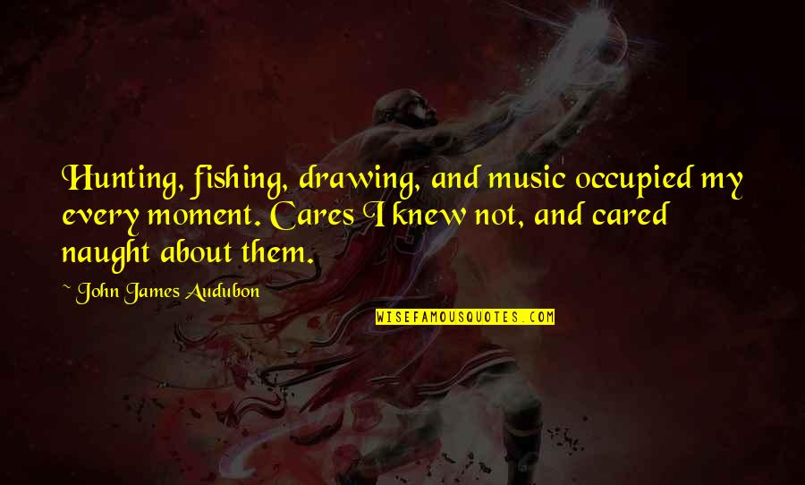 Only If You Cared Quotes By John James Audubon: Hunting, fishing, drawing, and music occupied my every