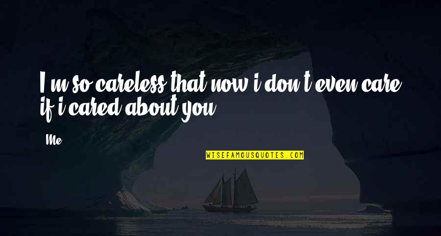Only If You Cared Quotes By Me: I'm so careless that now i don't even