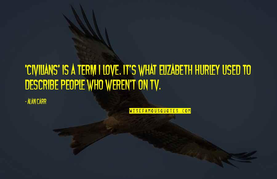 Only Love Those Who Love You Quotes By Alan Carr: 'Civilians' is a term I love. It's what