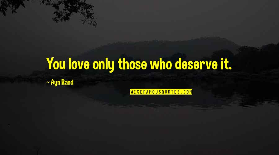 Only Love Those Who Love You Quotes By Ayn Rand: You love only those who deserve it.