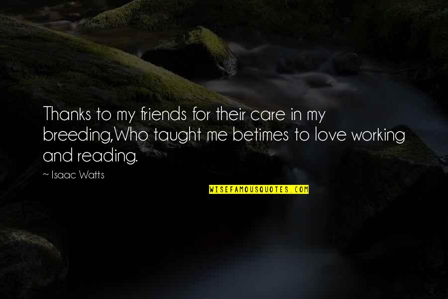 Only Love Those Who Love You Quotes By Isaac Watts: Thanks to my friends for their care in