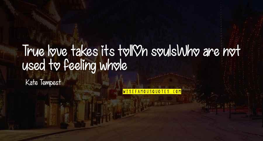 Only Love Those Who Love You Quotes By Kate Tempest: True love takes its tollOn soulsWho are not