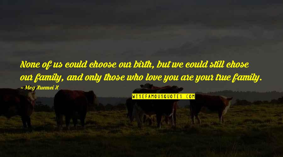 Only Love Those Who Love You Quotes By Meg Xuemei X: None of us could choose our birth, but