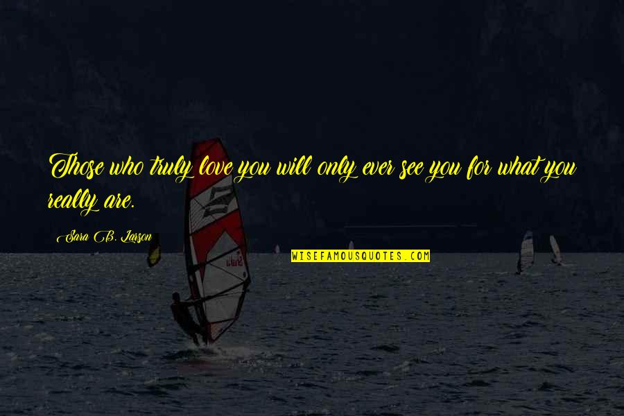 Only Love Those Who Love You Quotes By Sara B. Larson: Those who truly love you will only ever