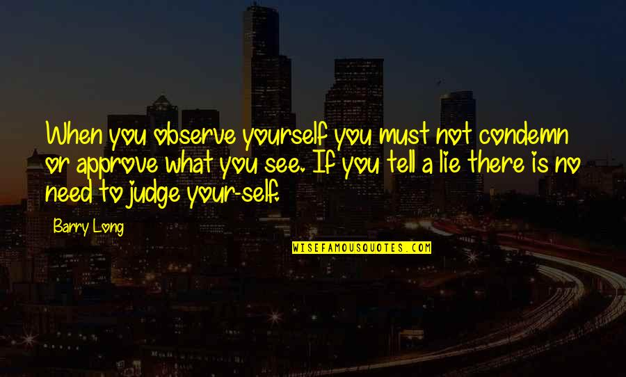 Only Need Yourself Quotes By Barry Long: When you observe yourself you must not condemn