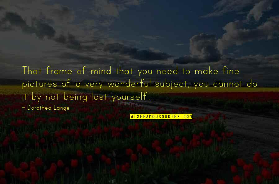 Only Need Yourself Quotes By Dorothea Lange: That frame of mind that you need to