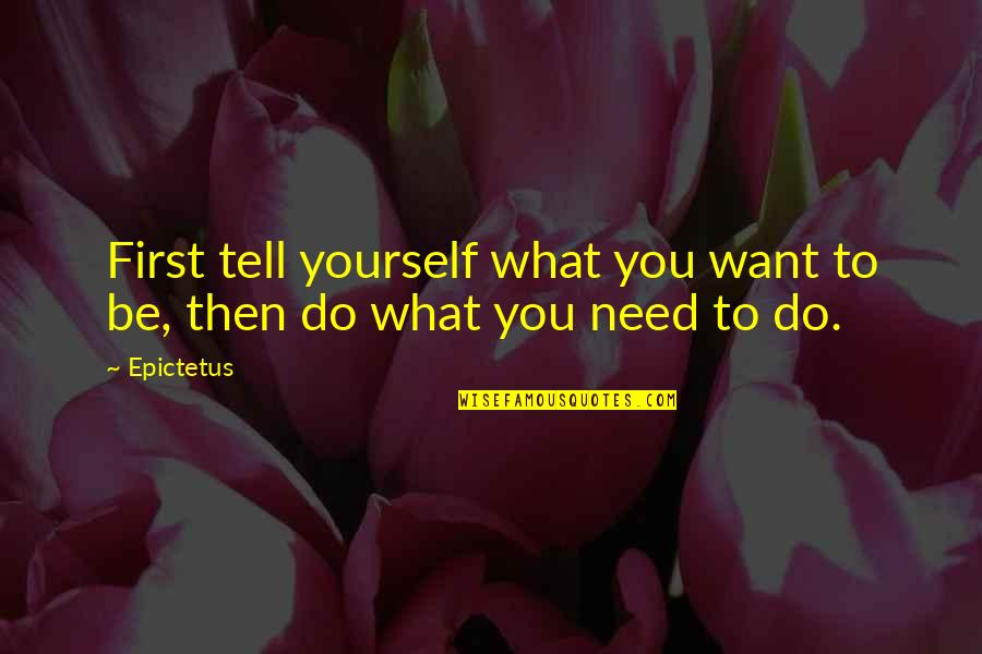 Only Need Yourself Quotes By Epictetus: First tell yourself what you want to be,