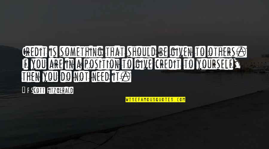 Only Need Yourself Quotes By F Scott Fitzgerald: Credit is something that should be given to