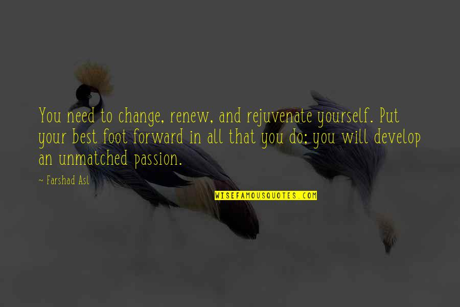 Only Need Yourself Quotes By Farshad Asl: You need to change, renew, and rejuvenate yourself.