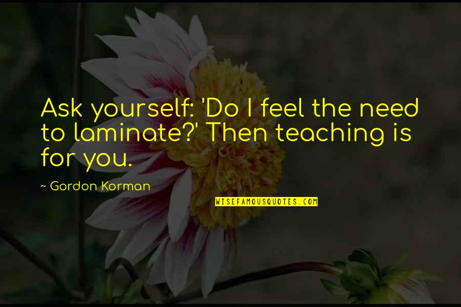 Only Need Yourself Quotes By Gordon Korman: Ask yourself: 'Do I feel the need to