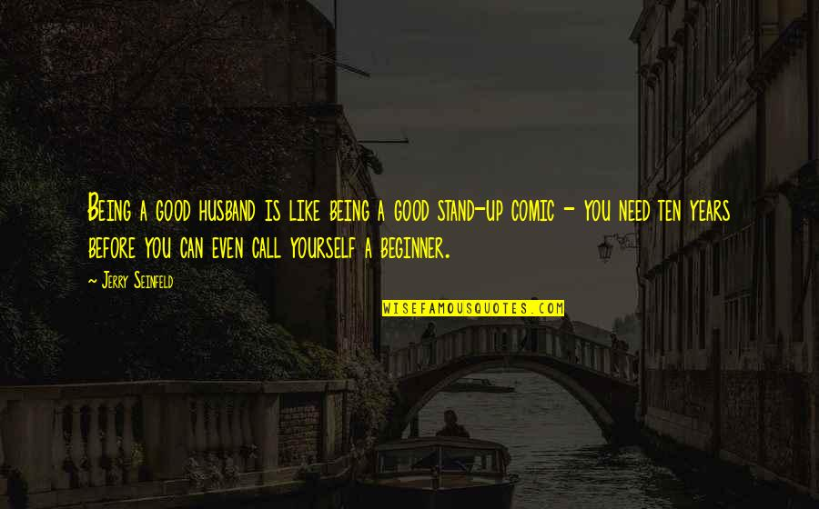 Only Need Yourself Quotes By Jerry Seinfeld: Being a good husband is like being a