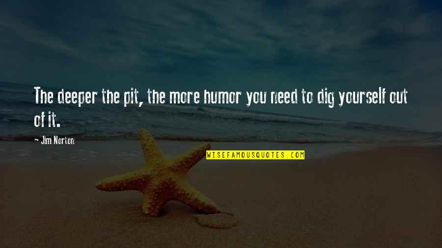 Only Need Yourself Quotes By Jim Norton: The deeper the pit, the more humor you