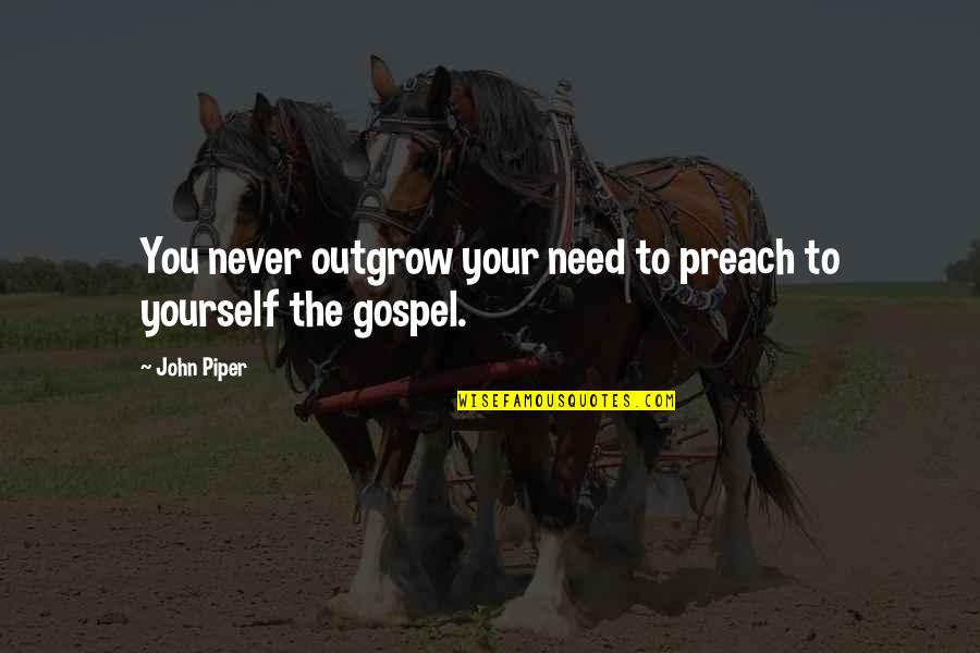 Only Need Yourself Quotes By John Piper: You never outgrow your need to preach to