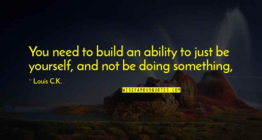 Only Need Yourself Quotes By Louis C.K.: You need to build an ability to just