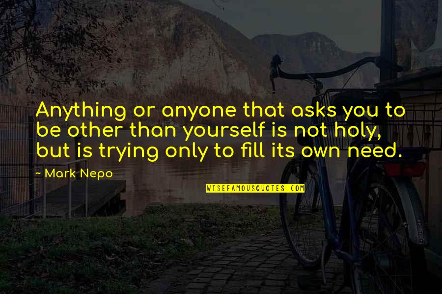 Only Need Yourself Quotes By Mark Nepo: Anything or anyone that asks you to be