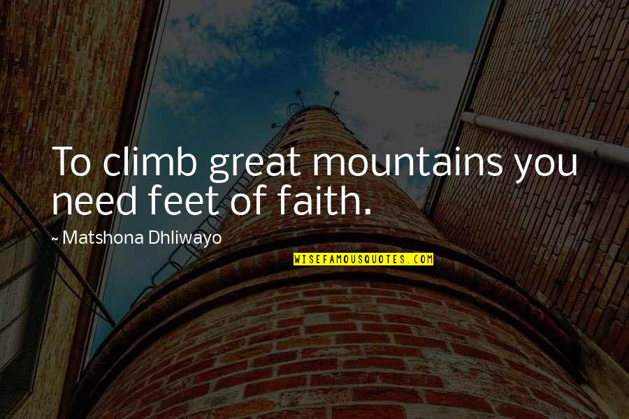 Only Need Yourself Quotes By Matshona Dhliwayo: To climb great mountains you need feet of