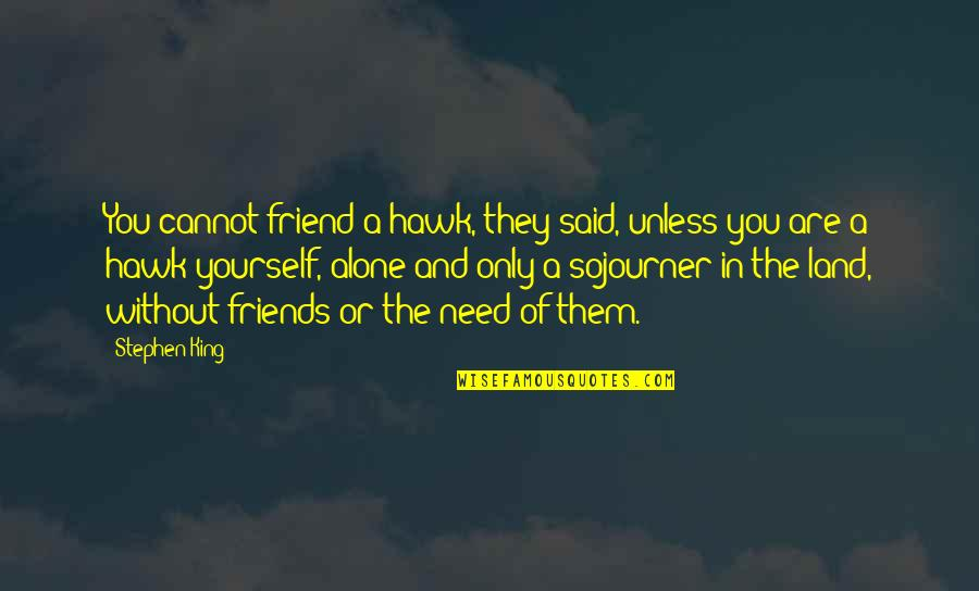 Only Need Yourself Quotes By Stephen King: You cannot friend a hawk, they said, unless