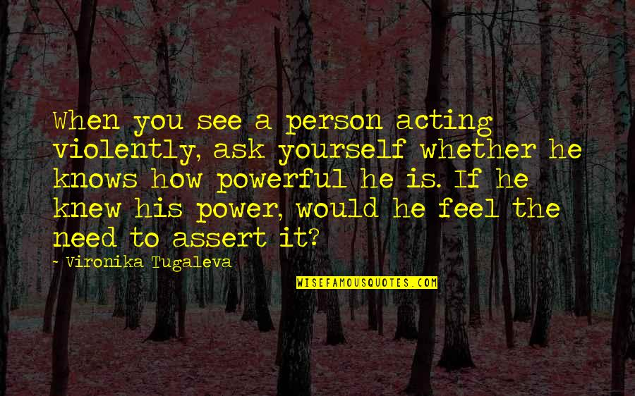 Only Need Yourself Quotes By Vironika Tugaleva: When you see a person acting violently, ask
