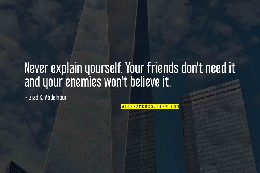 Only Need Yourself Quotes By Ziad K. Abdelnour: Never explain yourself. Your friends don't need it
