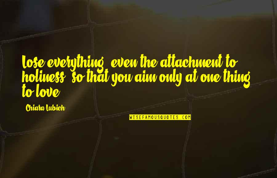 Only One Love Quotes By Chiara Lubich: Lose everything, even the attachment to holiness, so