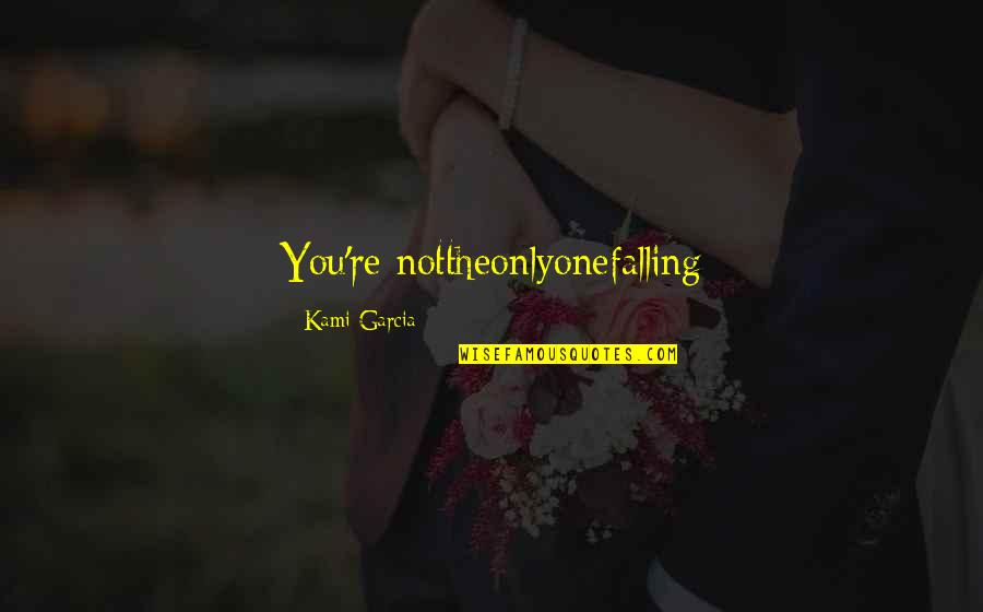 Only One Love Quotes By Kami Garcia: You're nottheonlyonefalling