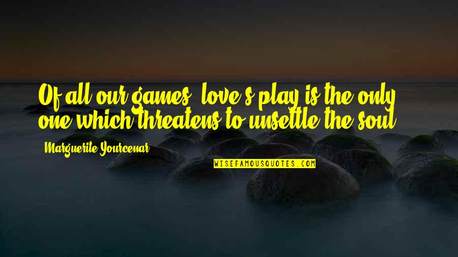 Only One Love Quotes By Marguerite Yourcenar: Of all our games, love's play is the