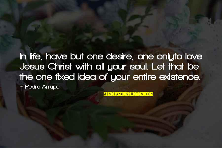 Only One Love Quotes By Pedro Arrupe: In life, have but one desire, one onlyto