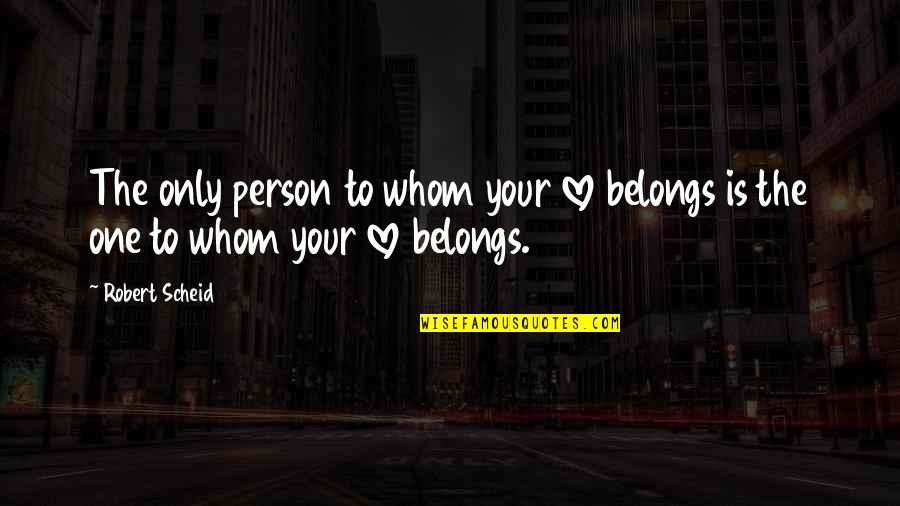Only One Love Quotes By Robert Scheid: The only person to whom your love belongs