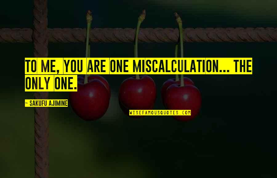 Only One Love Quotes By Sakufu Ajimine: To me, you are one miscalculation... The only