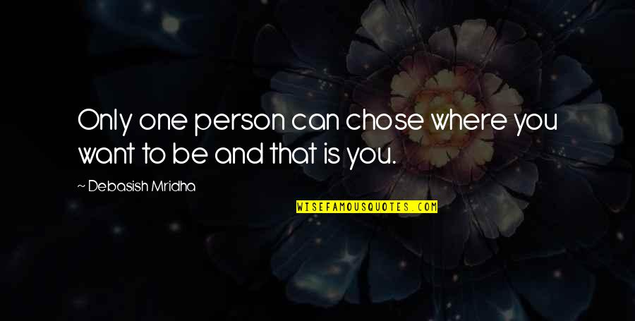 Only One Quotes And Quotes By Debasish Mridha: Only one person can chose where you want