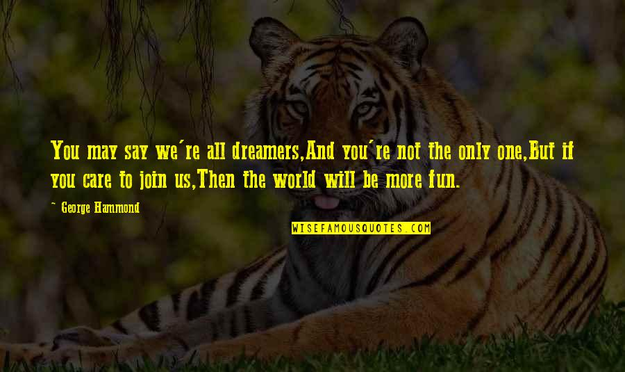 Only One Quotes And Quotes By George Hammond: You may say we're all dreamers,And you're not