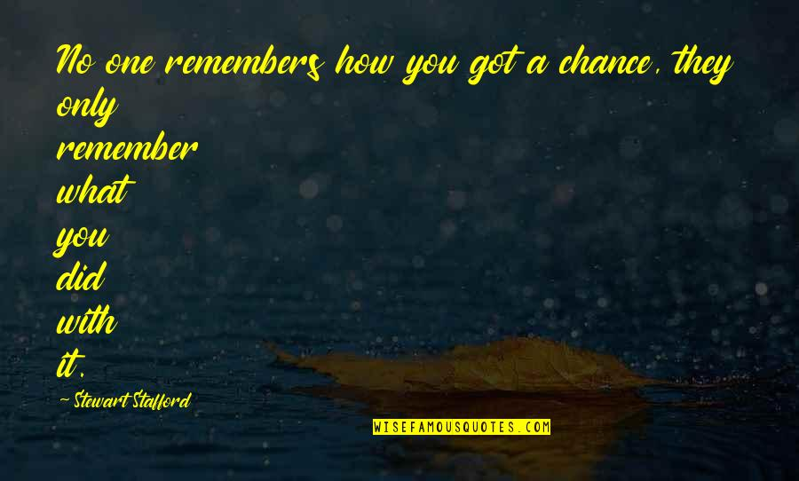 Only One Quotes And Quotes By Stewart Stafford: No one remembers how you got a chance,
